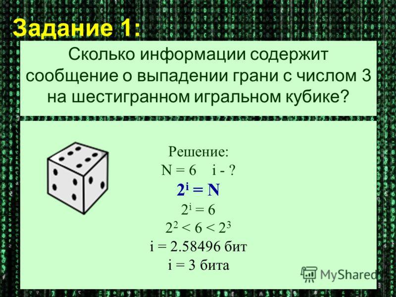Решение: N = 6 i - ? 2 i = N 2 i = 6 2 2 < 6 < 2 3 i = 2.58496 бит i = 3 бита Задание 1: Сколько информации содержит сообщение о выпадении грани с числом 3 на шестигранном игральном кубике?