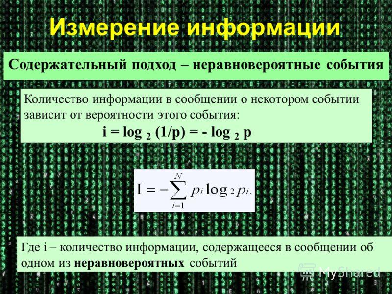 Где i – количество информации, содержащееся в сообщении об одном из неравновероятных событий Количество информации в сообщении о некотором событии зависит от вероятности этого события: i = log 2 (1/p) = - log 2 p Измерение информации Содержательный п