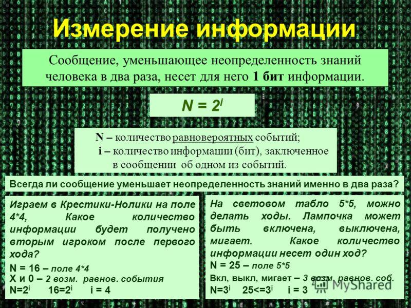 N = 2 i Сообщение, уменьшающее неопределенность знаний человека в два раза, несет для него 1 бит информации. N – количество равновероятных событий; i – количество информации (бит), заключенное в сообщении об одном из событий. Всегда ли сообщение умен