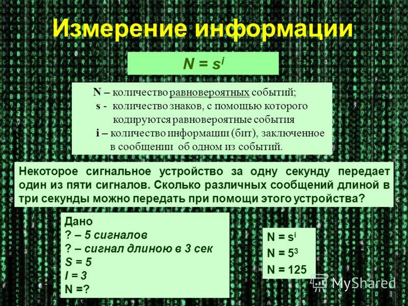 N – количество равновероятных событий; s - количество знаков, с помощью которого кодируются равновероятные события i – количество информации (бит), заключенное в сообщении об одном из событий. N = s i Некоторое сигнальное устройство за одну секунду п