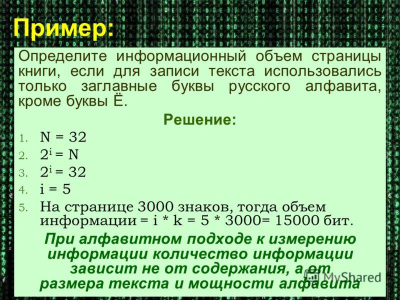 Пример: Определите информационный объем страницы книги, если для записи текста использовались только заглавные буквы русского алфавита, кроме буквы Ё. Решение: 1. N = 32 2. 2 i = N 3. 2 i = 32 4. i = 5 5. На странице 3000 знаков, тогда объем информац