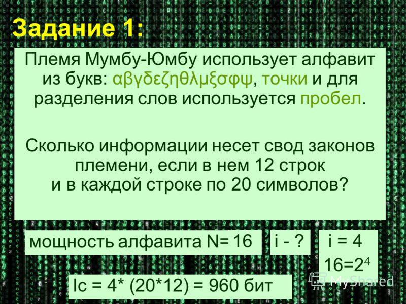 Задание 1: Племя Мумбу-Юмбу использует алфавит из букв: αβγδεζηθλμξσφψ, точки и для разделения слов используется пробел. Сколько информации несет свод законов племени, если в нем 12 строк и в каждой строке по 20 символов? мощность алфавита N= 16i - ?