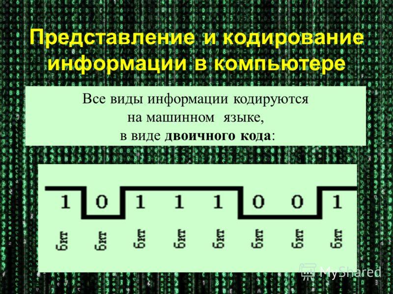 Представление и кодирование информации в компьютере Все виды информации кодируются на машинном языке, в виде двоичного кода: