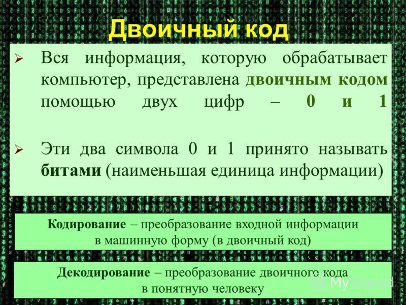 Двоичный код Вся информация, которую обрабатывает компьютер, представлена двоичным кодом помощью двух цифр – 0 и 1 Эти два символа 0 и 1 принято называть битами (наименьшая единица информации) Кодирование – преобразование входной информации в машинну