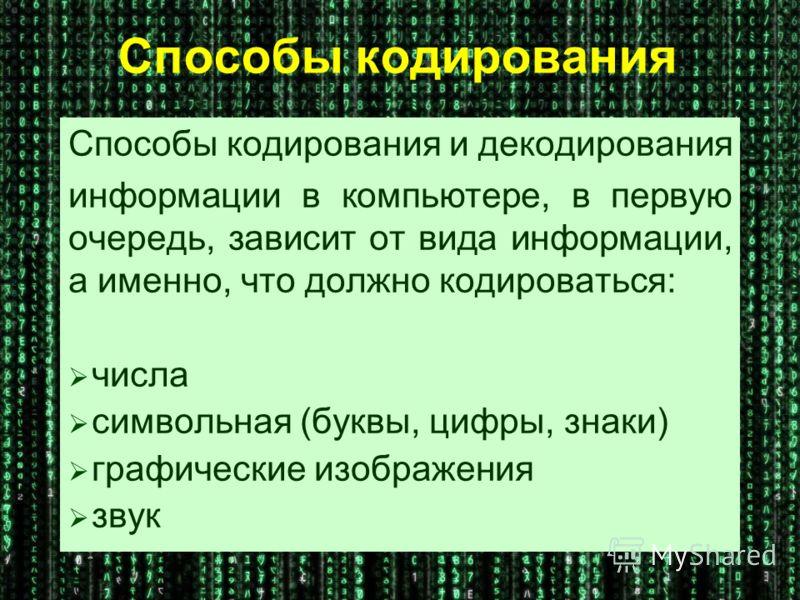 Способы кодирования Способы кодирования и декодирования информации в компьютере, в первую очередь, зависит от вида информации, а именно, что должно кодироваться: числа символьная (буквы, цифры, знаки) графические изображения звук