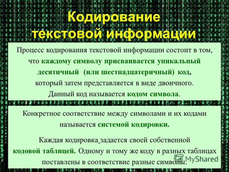 Кодирование текстовой информации Процесс кодирования текстовой информации состоит в том, что каждому символу присваивается уникальный десятичный (или шестнадцатеричный) код, который затем представляется в виде двоичного. Данный код называется кодом с
