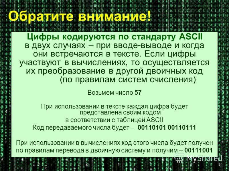 Обратите внимание! Цифры кодируются по стандарту ASCII в двух случаях – при вводе-выводе и когда они встречаются в тексте. Если цифры участвуют в вычислениях, то осуществляется их преобразование в другой двоичных код (по правилам систем счисления) Во