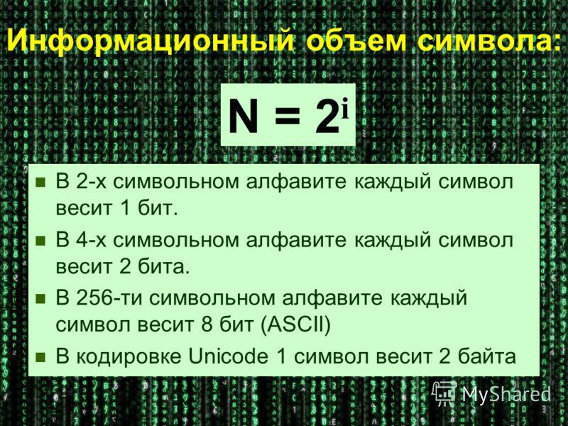 Информационный объем символа: В 2-х символьном алфавите каждый символ весит 1 бит. В 4-х символьном алфавите каждый символ весит 2 бита. В 256-ти символьном алфавите каждый символ весит 8 бит (ASCII) В кодировке Unicode 1 символ весит 2 байта N = 2 i