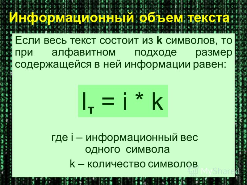 Информационный объем текста Если весь текст состоит из k символов, то при алфавитном подходе размер содержащейся в ней информации равен: где i – информационный вес одного символа k – количество символов I т = i * k