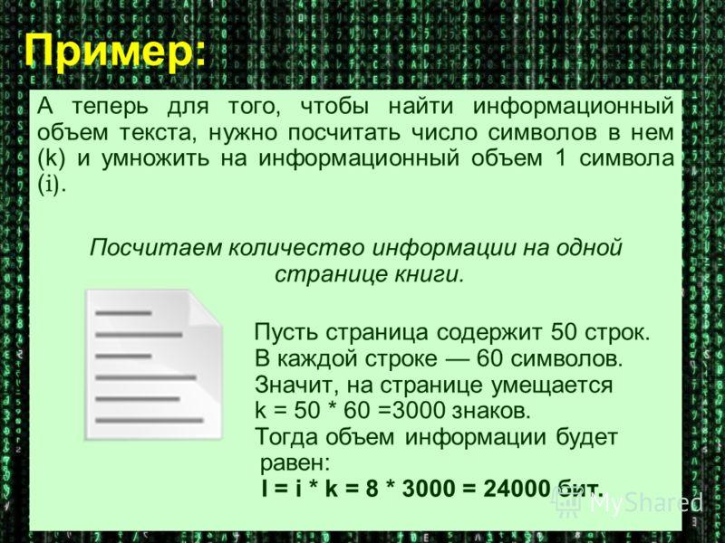 А теперь для того, чтобы найти информационный объем текста, нужно посчитать число символов в нем (k) и умножить на информационный объем 1 символа ( i). Посчитаем количество информации на одной странице книги. Пусть страница содержит 50 строк. В каждо