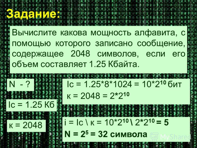 Задание: Вычислите какова мощность алфавита, с помощью которого записано сообщение, содержащее 2048 символов, если его объем составляет 1.25 Кбайта. N - ? к = 2048 Ic = 1.25 Кб Ic = 1.25*8*1024 = 10*2 10 бит к = 2048 = 2*2 10 i = Ic \ к = 10*2 10 \ 2
