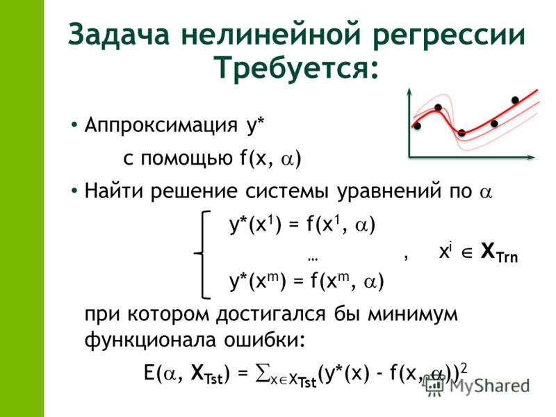 Задача нелинейной регрессии Требуется: Аппроксимация y* с помощью f(x, ) Найти решение системы уравнений по y*(x 1 ) = f(x 1, ) … y*(x m ) = f(x m, ) при котором достигался бы минимум функционала ошибки: E(, X Tst ) = x X Tst (y*(x) - f(x, )) 2, x i