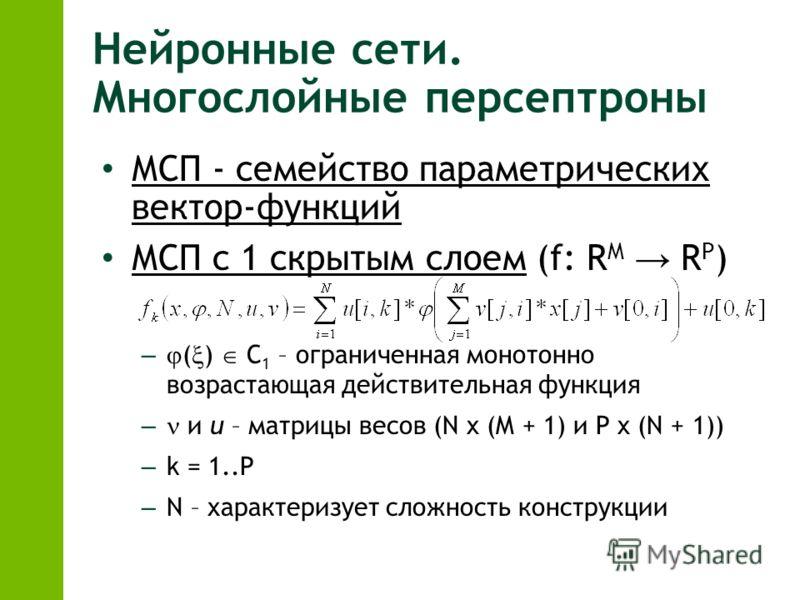 Нейронные сети. Многослойные персептроны МСП - семейство параметрических вектор-функций МСП с 1 скрытым слоем (f: R M R P ) – ( ) С 1 – ограниченная монотонно возрастающая действительная функция – и u – матрицы весов (N x (M + 1) и P x (N + 1)) – k =