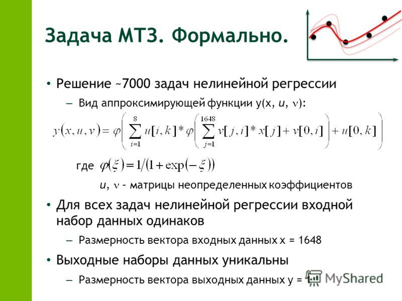 Задача МТЗ. Формально. Решение ~7000 задач нелинейной регрессии – Вид аппроксимирующей функции y(x, u, ): где u, – матрицы неопределенных коэффициентов Для всех задач нелинейной регрессии входной набор данных одинаков – Размерность вектора входных да