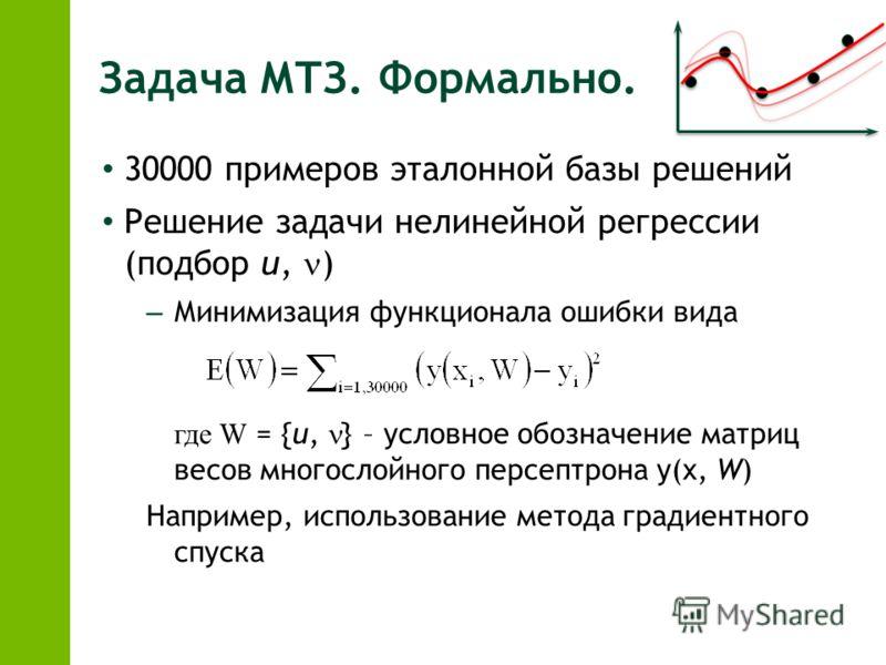 Задача МТЗ. Формально. 30000 примеров эталонной базы решений Решение задачи нелинейной регрессии (подбор u, ) – Минимизация функционала ошибки вида где W = {u, } – условное обозначение матриц весов многослойного персептрона y(x, W) Например, использо