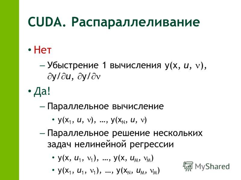 CUDA. Распараллеливание Нет – Убыстрение 1 вычисления y(x, u, ), y/ u, y/ Да! – Параллельное вычисление y(x 1, u, ), …, y(x N, u, ) – Параллельное решение нескольких задач нелинейной регрессии y(x, u 1, 1 ), …, y(x, u M, M ) y(x 1, u 1, 1 ), …, y(x N