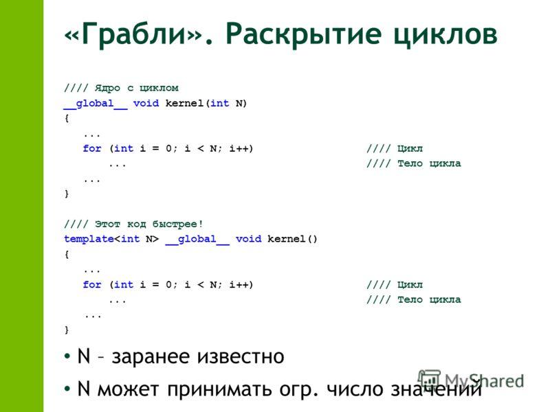 «Грабли». Раскрытие циклов //// Ядро с циклом __global__ void kernel(int N) {... for (int i = 0; i < N; i++)//// Цикл...//// Тело цикла... } //// Этот код быстрее! template __global__ void kernel() {... for (int i = 0; i < N; i++) //// Цикл...//// Те