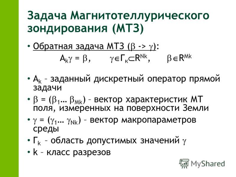Задача Магнитотеллурического зондирования (МТЗ) Обратная задача МТЗ ( -> ): A k =, Г к R Nk, R Mk A k – заданный дискретный оператор прямой задачи = ( 1 … Mk ) – вектор характеристик МТ поля, измеренных на поверхности Земли = ( 1 … Nk ) – вектор макр