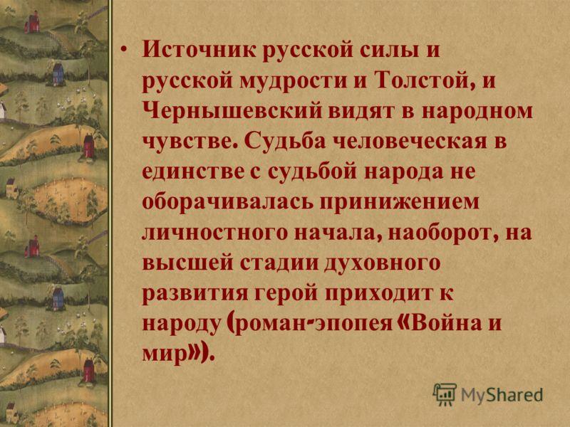 Источник русской силы и русской мудрости и Толстой, и Чернышевский видят в народном чувстве. Судьба человеческая в единстве с судьбой народа не оборачивалась принижением личностного начала, наоборот, на высшей стадии духовного развития герой приходит