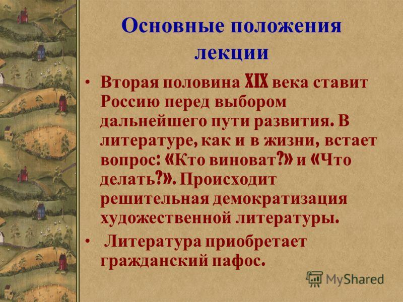 Основные положения лекции Вторая половина XIX века ставит Россию перед выбором дальнейшего пути развития. В литературе, как и в жизни, встает вопрос : « Кто виноват ?» и « Что делать ?». Происходит решительная демократизация художественной литературы