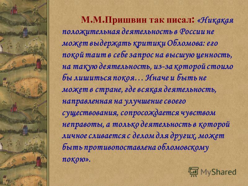 М. М. Пришвин так писал : «Никакая положительная деятельность в России не может выдержать критики Обломова: его покой таит в себе запрос на высшую ценность, на такую деятельность, из-за которой стоило бы лишиться покоя… Иначе и быть не может в стране