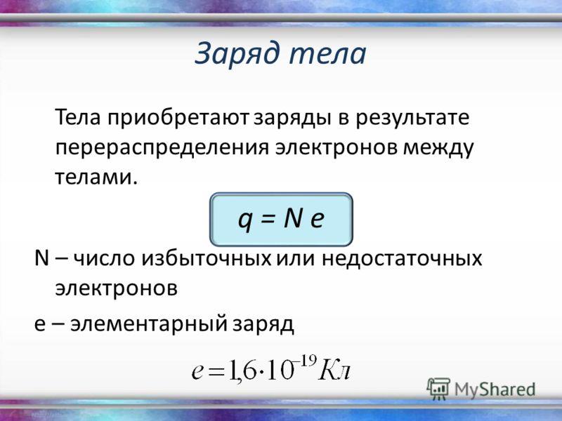 Заряд тела Тела приобретают заряды в результате перераспределения электронов между телами. q = N e N – число избыточных или недостаточных электронов е – элементарный заряд