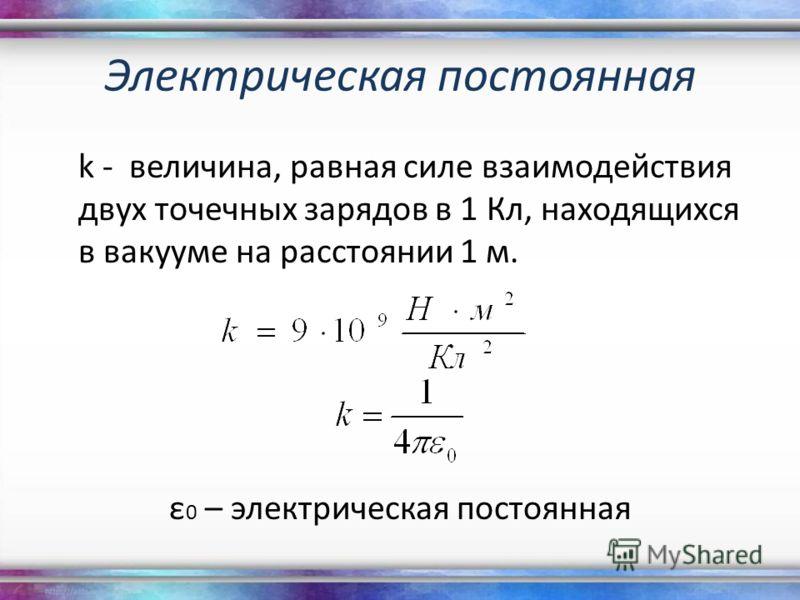 Электрическая постоянная k - величина, равная силе взаимодействия двух точечных зарядов в 1 Кл, находящихся в вакууме на расстоянии 1 м. ε 0 – электрическая постоянная