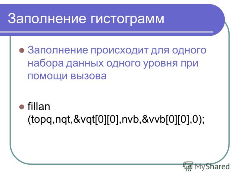 Заполнение гистограмм Заполнение происходит для одного набора данных одного уровня при помощи вызова fillan (topq,nqt,&vqt[0][0],nvb,&vvb[0][0],0);