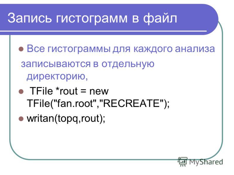 Запись гистограмм в файл Все гистограммы для каждого анализа записываются в отдельную директорию, TFile *rout = new TFile(fan.root,RECREATE); writan(topq,rout);