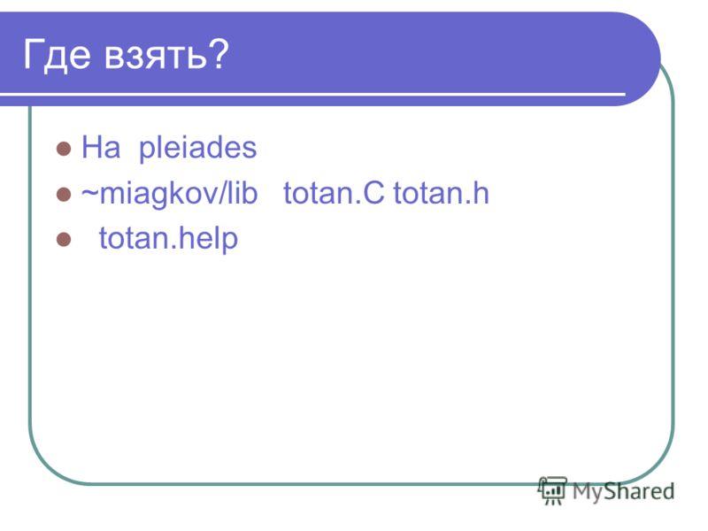 Где взять? На pleiades ~miagkov/lib totan.C totan.h totan.help