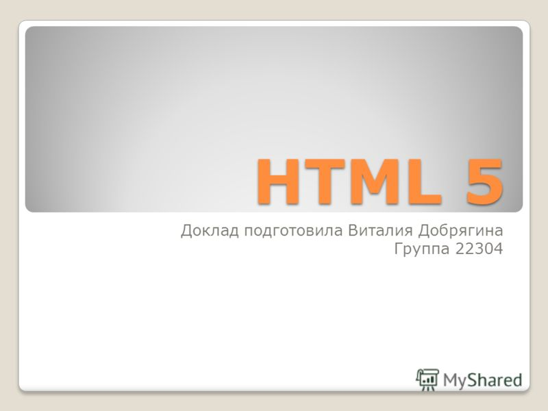 HTML 5 Доклад подготовила Виталия Добрягина Группа 22304