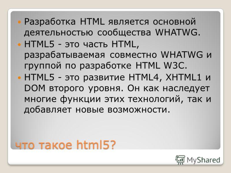 что такое html5? Разработка HTML является основной деятельностью сообщества WHATWG. HTML5 - это часть HTML, разрабатываемая совместно WHATWG и группой по разработке HTML W3C. HTML5 - это развитие HTML4, XHTML1 и DOM второго уровня. Он как наследует м