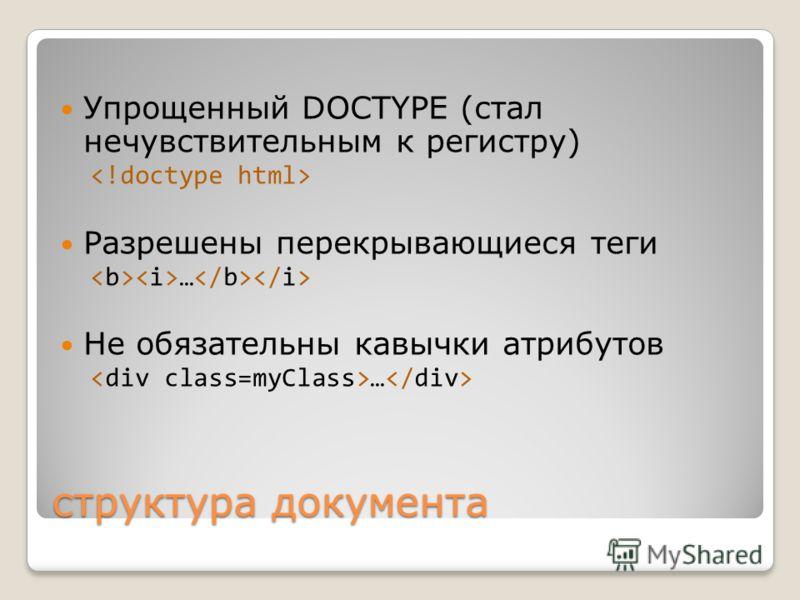 структура документа Упрощенный DOCTYPE (стал нечувствительным к регистру) Разрешены перекрывающиеся теги … Не обязательны кавычки атрибутов …