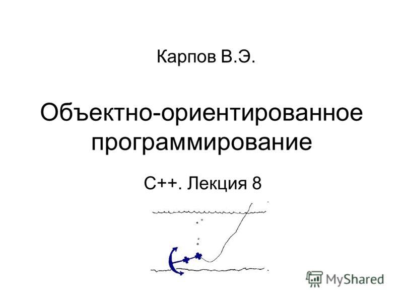Объектно-ориентированное программирование С++. Лекция 8 Карпов В.Э.