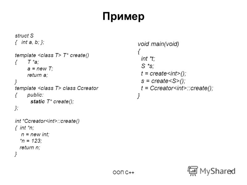 ООП C++7 Пример struct S { int a, b; }; template T* create() { T *a; a = new T; return a; } template class Ccreator { public: static T* create(); }; int *Ccreator ::create() { int *n; n = new int; *n = 123; return n; } void main(void) { int *t; S *s;