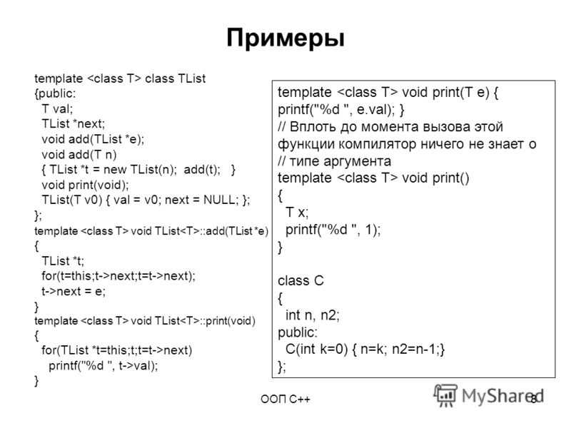 ООП C++8 Примеры template class TList {public: T val; TList *next; void add(TList *e); void add(T n) { TList *t = new TList(n); add(t); } void print(void); TList(T v0) { val = v0; next = NULL; }; }; template void TList ::add(TList *e) { TList *t; for
