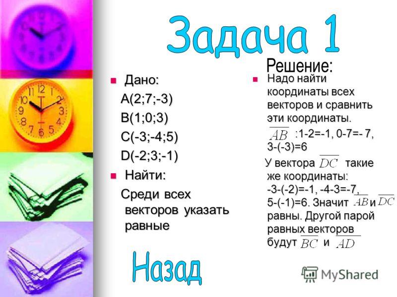 Дано: Дано: A(2;7;-3) A(2;7;-3) B(1;0;3) B(1;0;3) C(-3;-4;5) C(-3;-4;5) D(-2;3;-1) D(-2;3;-1) Найти: Найти: Среди всех векторов указать равные Среди всех векторов указать равные Надо найти координаты всех векторов и сравнить эти координаты. Надо найт