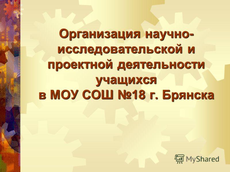 Организация научно- исследовательской и проектной деятельности учащихся в МОУ СОШ 18 г. Брянска