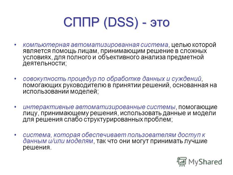 СППР (DSS) - это компьютерная автоматизированная система, целью которой является помощь лицам, принимающим решение в сложных условиях, для полного и объективного анализа предметной деятельности; совокупность процедур по обработке данных и суждений, п