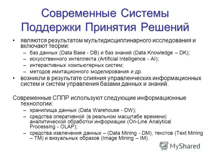 Современные Системы Поддержки Принятия Решений являются результатом мультидисциплинарного исследования и включают теории: –баз данных (Data Base DB) и баз знаний (Data Knowledge – DK); –искусственного интеллекта (Artificial Intelligence AI); –интерак
