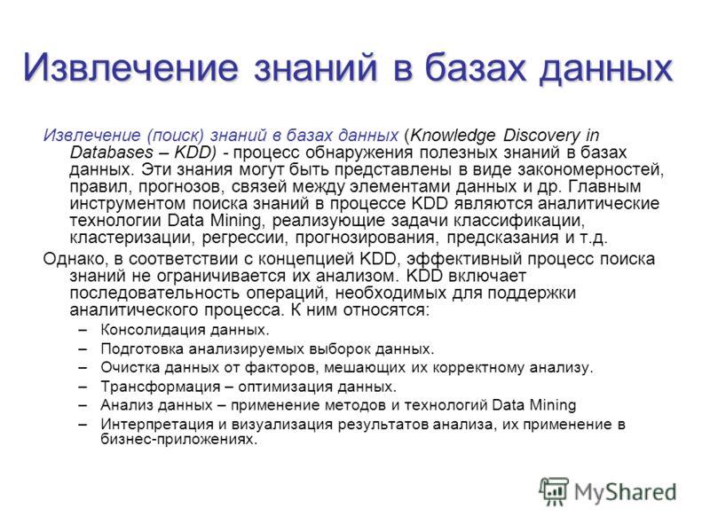 Извлечение знаний в базах данных Извлечение (поиск) знаний в базах данных (Knowledge Discovery in Databases – KDD) процесс обнаружения полезных знаний в базах данных. Эти знания могут быть представлены в виде закономерностей, правил, прогнозов, связе
