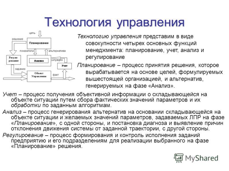 Технология управления Учет – процесс получения объективной информации о складывающейся на объекте ситуации путем сбора фактических значений параметров и их обработки по заданным алгоритмам. Анализ – процесс генерирования альтернатив на основании скла