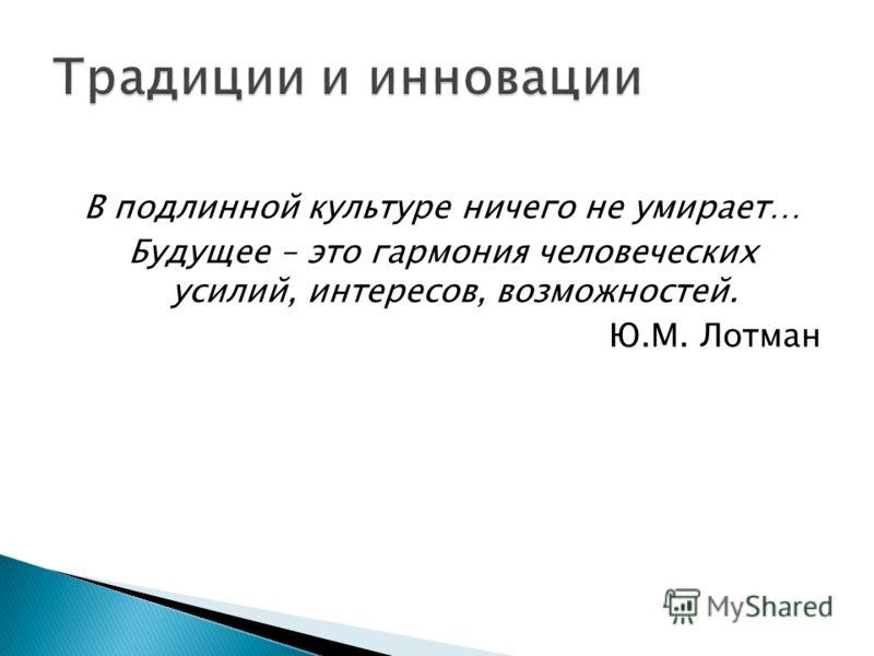 В подлинной культуре ничего не умирает… Будущее – это гармония человеческих усилий, интересов, возможностей. Ю.М. Лотман