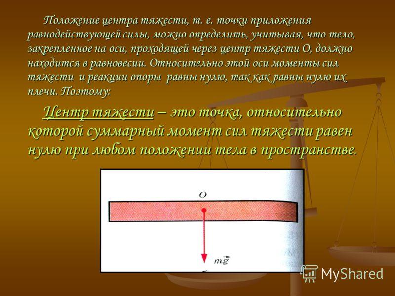 Положение центра тяжести, т. е. точки приложения равнодействующей силы, можно определить, учитывая, что тело, закрепленное на оси, проходящей через центр тяжести О, должно находится в равновесии. Относительно этой оси моменты сил тяжести и реакции оп