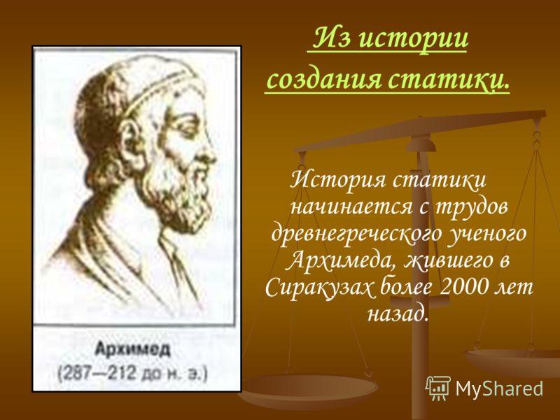 Из истории создания статики. История статики начинается с трудов древнегреческого ученого Архимеда, жившего в Сиракузах более 2000 лет назад.
