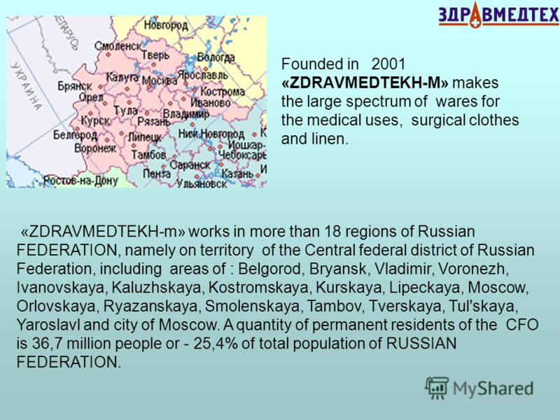 Founded in 2001 «ZDRAVMEDTEKH-M» makes the large spectrum of wares for the medical uses, surgical clothes and linen. «ZDRAVMEDTEKH-m» works in more than 18 regions of Russian FEDERATION, namely on territory of the Central federal district of Russian