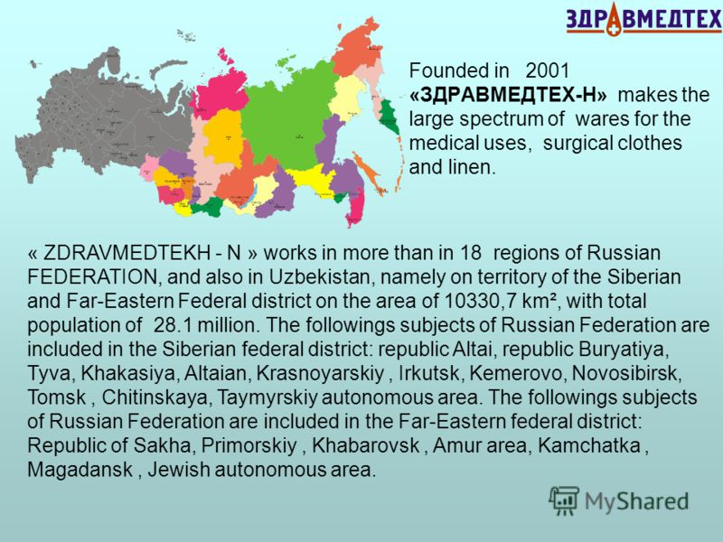 « ZDRAVMEDTEKH - N » works in more than in 18 regions of Russian FEDERATION, and also in Uzbekistan, namely on territory of the Siberian and Far-Eastern Federal district on the area of 10330,7 km², with total population of 28.1 million. The following