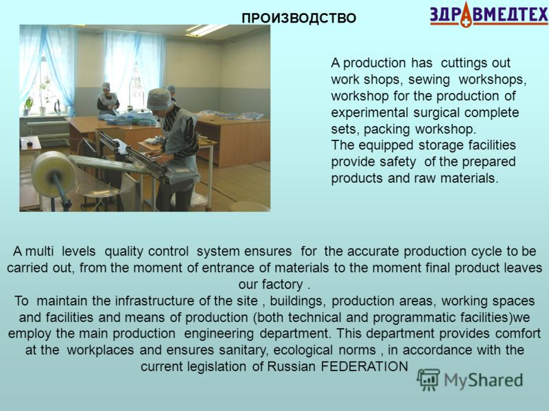 A production has cuttings out work shops, sewing workshops, workshop for the production of experimental surgical complete sets, packing workshop. The equipped storage facilities provide safety of the prepared products and raw materials. ПРОИЗВОДСТВО