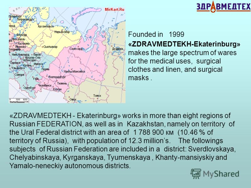 Founded in 1999 «ZDRAVMEDTEKH-Ekaterinburg» makes the large spectrum of wares for the medical uses, surgical clothes and linen, and surgical masks. «ZDRAVMEDTEKH - Ekaterinburg» works in more than eight regions of Russian FEDERATION, as well as in Ka