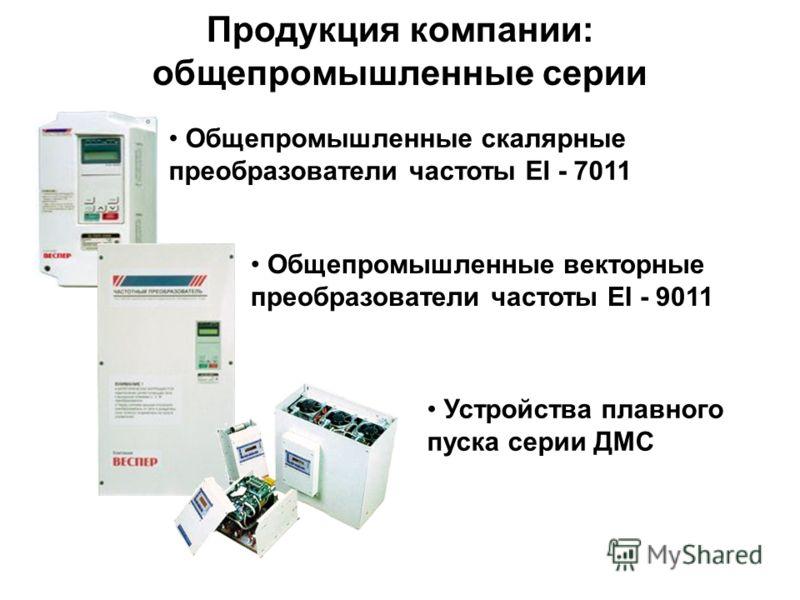 Общепромышленные скалярные преобразователи частоты EI - 7011 Общепромышленные векторные преобразователи частоты EI - 9011 Устройства плавного пуска серии ДМС Продукция компании: общепромышленные серии